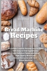 Bread Machine Recipes: Incredible Creative Recipes Easy to Make with Easy to Find Ingredients. Enjoy Delicious Sweet and Salad High Quality B Cover Image