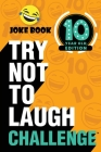 The Try Not to Laugh Challenge: 10 Year Old Edition: A Hilarious and Interactive Joke Book Toy Game for Kids - Silly One-Liners, Knock Knock Jokes, an Cover Image