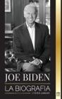Joe Biden: La biografía - La vida del 46° presidente: esperanza, dificultades, sabiduría y propósito Cover Image