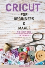 Cricut: 2 BOOKS IN 1: FOR BEGINNERS & MAKER: The Cricut Bible That You Don't Find in The Box! Cover Image