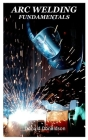 Arc Welding Fundamentals: Basic principles, forms, mechanization and safety precautions on arc welding Cover Image