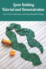Loom Knitting Tutorial and Demonstration: How To Knit With Loom and Create Beautiful Things: Loom Knitting Guide Book Cover Image