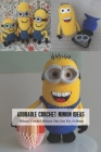 Adorable Crochet Minion Ideas: Minion Crochet Pattern You Can Try At Home: Minion Amigurumi Pattern Cover Image
