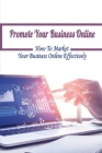 Promote Your Business Online: How To Market Your Business Online Effectively: How To Get More Customers For My Business Cover Image