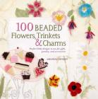 100 Beaded Flowers, Charms & Trinkets: Perfect Little Designs to Use for Gifts, Jewelry, and Accessories Cover Image