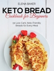 Keto Bread Cookbook For Beginners: 50 Low-Carb, Keto-Friendly Breads for Every Meal Cover Image