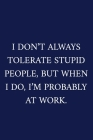 I Don't Always Tolerate Stupid People, But When I Do, I'm Probably At Work.: A Funny Office Humor Notebook - Colleague Gifts - Cool Gag Gifts For Men Cover Image