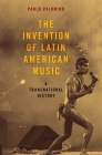 The Invention of Latin American Music: A Transnational History (Currents in Latin American and Iberian Music) Cover Image