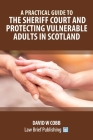A Practical Guide to the Sheriff Court and Protecting Vulnerable Adults in Scotland Cover Image