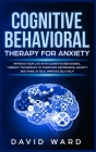 Cognitive Behavioral Therapy for Anxiety: Improve your Life With Cognitive Behavioral Therapy. Techniques to Overcome Depression, Anxiety and Panic At Cover Image
