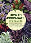 How to Propagate 375 Plants: A Practical Guide to Propagating Your Own Flowers, Foliage Plants, Trees, Shrubs, Climbers, Wet-Loving Plants, Bog and Cover Image