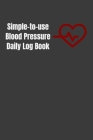 Simple-to-use Blood Pressure Daily Log Book: Track and record your daily blood pressure and get your health in order Cover Image