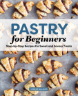 Pastry for Beginners Cookbook: Step-By-Step Recipes for Sweet and Savory Treats Cover Image