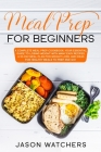 Meal Prep for Beginners: The Complete Cookbook: Your Essential Guide to Losing Weight with Many Easy Recipes, a 30-Day Meal Plan for Weight Los Cover Image