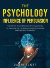 The Psychology Influence of Persuasion: The Perfect Beginner's Guide That Allows You to Know and Use the Basics of Manipulation and Mind Control Techn Cover Image