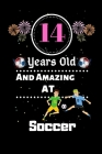 14 Years Old and Amazing At Soccer: Best Appreciation gifts notebook, Great for 14 years Soccer Appreciation/Thank You/ Birthday & Christmas Gifts Cover Image