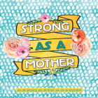 Strong as a Mother: You Are Amazing, You Are Brave, You Are Inspiring Cover Image