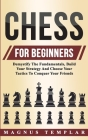 Chess For Beginners: Demystify The Fundamentals, Build Your Strategy And Choose Your Tactics To Conquer Your Friends Cover Image