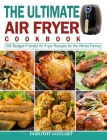 The Ultimate Air Fryer Cookbook: 300 Budget-Friendly Air Fryer Recipes for the Whole Family Cover Image