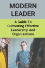 Modern Leader: A Guide To Cultivating Effective Leadership And Organizations: Effective Leader Skills Cover Image