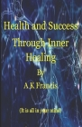 Health And Success Through Inner Healing: It Is All In Your Mind Cover Image