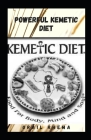 Powerful Kemetic Diet: Essential Guide To Understand the Connection Between Mind, Body and Soul & A Hоlіѕtіс H& Cover Image
