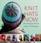 Knit Hats Now: 35 Designs for Women from Classic to Trendsetting Cover Image