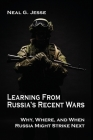 Learning From Russia's Recent Wars: Why, Where, and When Russia Might Strike Next (Rapid Communications in Conflict & Security) Cover Image