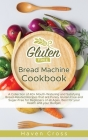 Gluten-Free Bread Machine Cookbook: A Collection of 40+ Mouth-Watering and Satisfying Bread-Related Recipes that are Purely Gluten-Free and Sugar-Free Cover Image