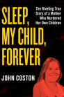 Sleep, My Child, Forever: The Riveting True Story of a Mother Who Murdered Her Own Children Cover Image