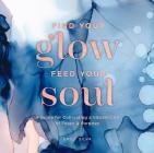 Find Your Glow, Feed Your Soul: A Guide for Cultivating a Vibrant Life of Peace & Purpose (Everyday Inspiration) Cover Image