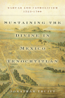 Sustaining the Divine in Mexico Tenochtitlan: Nahuas and Catholicism, 1523-1700 Cover Image