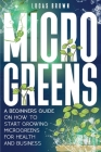 Microgreens: A Beginners Guide On How To Start Growing Microgreens For Health And Business Cover Image