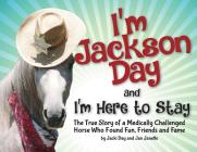 I'm Jackson Day and I'm Here To Stay: The True Story of a Medically Challenged Horse Who Found Fun, Friends and Fame Cover Image
