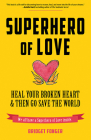 Superhero of Love: Heal Your Broken Heart & Then Go Save the World Cover Image