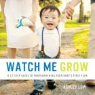 Watch Me Grow: A 12 Step Guide to Photographing Your Baby's First Year Cover Image