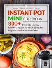 Instant Pot Mini Cookbook: 300+ Everyday Tasty & Healthy 3-Quart Models Recipes for Beginners and Advanced Users Cover Image