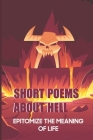 Short Poems About Hell: Epitomize The Meaning Of Life: Dark Poems About Hell Cover Image