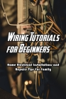 Wiring Tutorials for Beginners: Home Electrical Installations and Repairs Tips For Family: Wiring For Family Cover Image