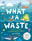 What a Waste: Trash, Recycling, and Protecting our Planet Cover Image