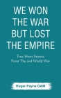 We Won the War but Lost the Empire: True Short Stories From The Second World War As Told by the People Who were There Cover Image
