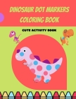 Dinosaur Dot Markers Coloring Book: Cute Dinosaur Dot Markers Coloring Book for Kids, Toddlers, Preschooler, Boy, Girl, Ages 1-3, 2-5; Paint Daubers M Cover Image