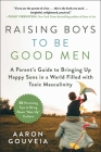 Raising Boys to Be Good Men: A Parent's Guide to Bringing up Happy Sons in a World Filled with Toxic Masculinity Cover Image