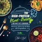 The High-Protein Plant-Based Instant Pot Cookbook: Wholesome, Oil-Free One Pot Meals with 8-Ingredients Cover Image