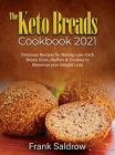 The Keto Breads Cookbook 2021: Delicious Recipes for Baking Low-Carb Bread, Buns, Muffins & Cookies to Maximize your Weight Loss Cover Image