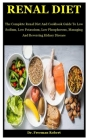 Renal Diet: The Complete Renal Diet And Cookbook Guide To Low Sodium, Low Potassium, Low Phosphorous, Managing And Reversing Kidne Cover Image