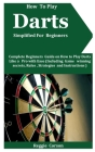 How To Play Darts Simplified For Beginners: Complete Beginners Guide On How To Play Darts Like A Pro With Ease (Including Game winning secrets, Rules, Cover Image