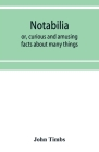 Notabilia: or, curious and amusing facts about many things Cover Image