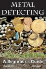 Metal Detecting: A Beginner's Guide: To Mastering the Greatest Hobby in the World Cover Image