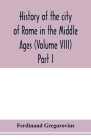 History of the city of Rome in the Middle Ages (Volume VIII) Part I Cover Image